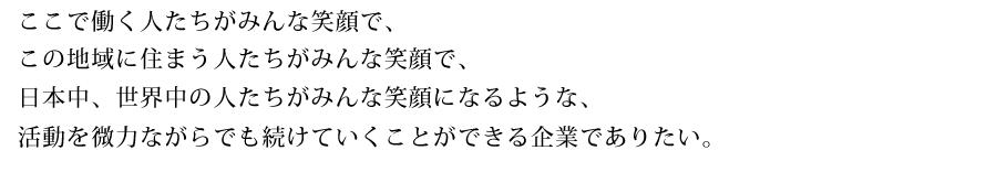 ここで働く人たちがみんな笑顔で、 この地域に住まう人たちがみんな笑顔で、 日本中、世界中の人たちがみんな笑顔になるような、 活動を微力ながらでも続けていくことができる企業でありたい。